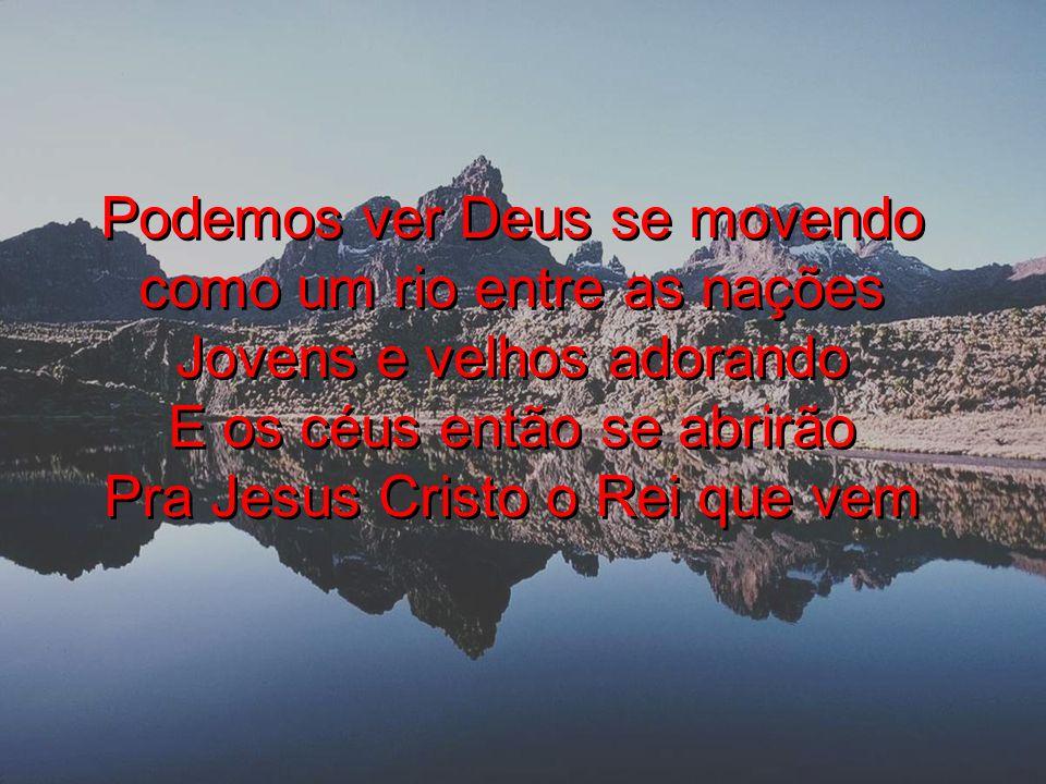 Podemos ver Deus se movendo como um rio entre as nações Jovens e velhos adorando E os céus então se abrirão Pra Jesus Cristo o Rei que vem