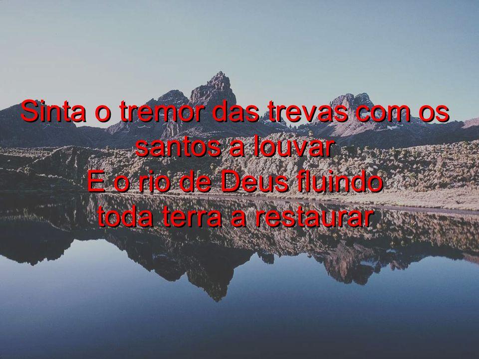Sinta o tremor das trevas com os santos a louvar E o rio de Deus fluindo toda terra a restaurar