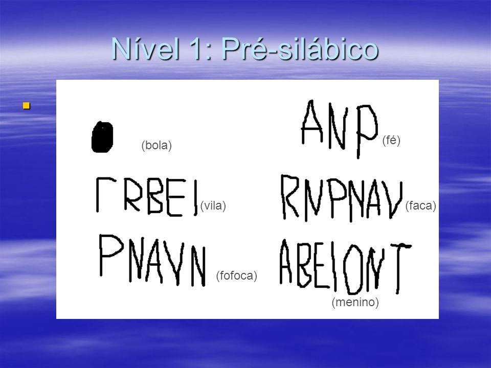Nível 1: Pré-silábico (fé) (bola) (vila) (faca) (fofoca) (menino)