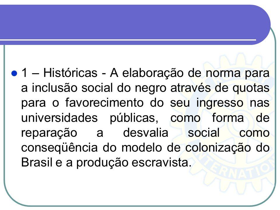1 – Históricas - A elaboração de norma para a inclusão social do negro através de quotas para o favorecimento do seu ingresso nas universidades públicas, como forma de reparação a desvalia social como conseqüência do modelo de colonização do Brasil e a produção escravista.