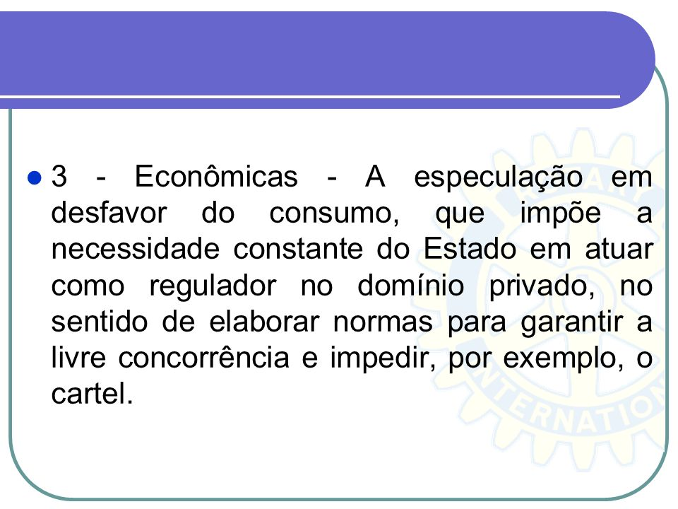 3 - Econômicas - A especulação em desfavor do consumo, que impõe a necessidade constante do Estado em atuar como regulador no domínio privado, no sentido de elaborar normas para garantir a livre concorrência e impedir, por exemplo, o cartel.