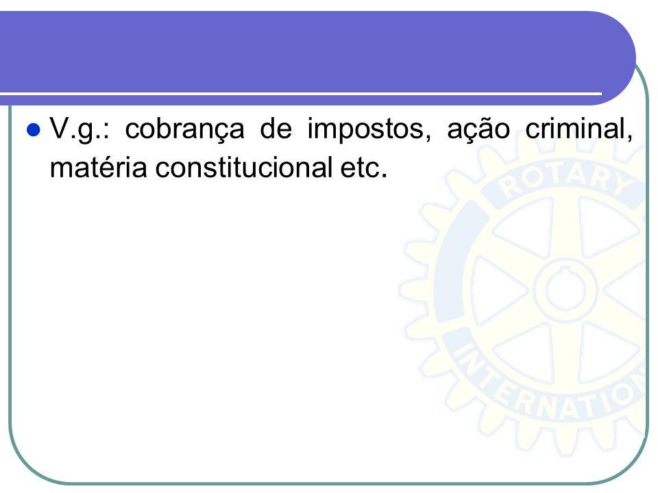 V.g.: cobrança de impostos, ação criminal, matéria constitucional etc.