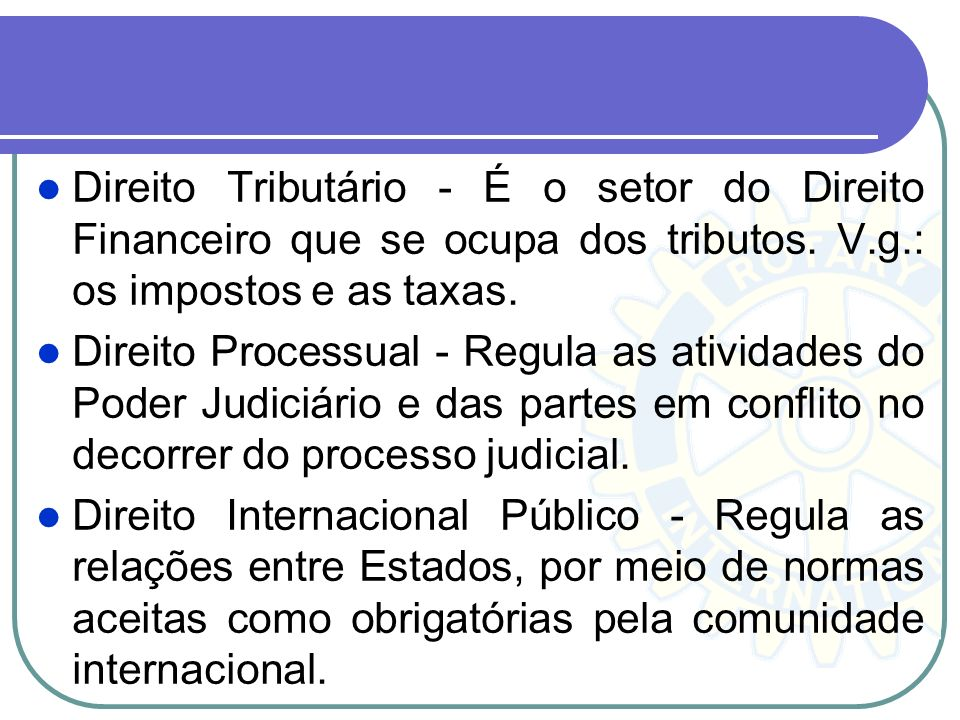 Direito Tributário - É o setor do Direito Financeiro que se ocupa dos tributos. V.g.: os impostos e as taxas.
