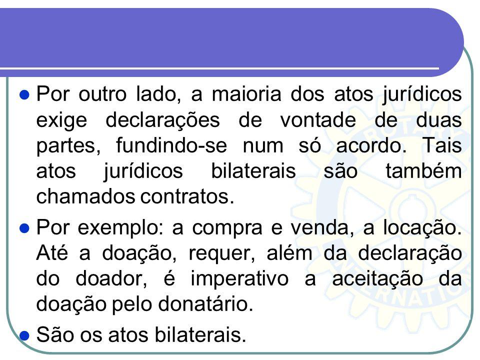 Por outro lado, a maioria dos atos jurídicos exige declarações de vontade de duas partes, fundindo-se num só acordo. Tais atos jurídicos bilaterais são também chamados contratos.