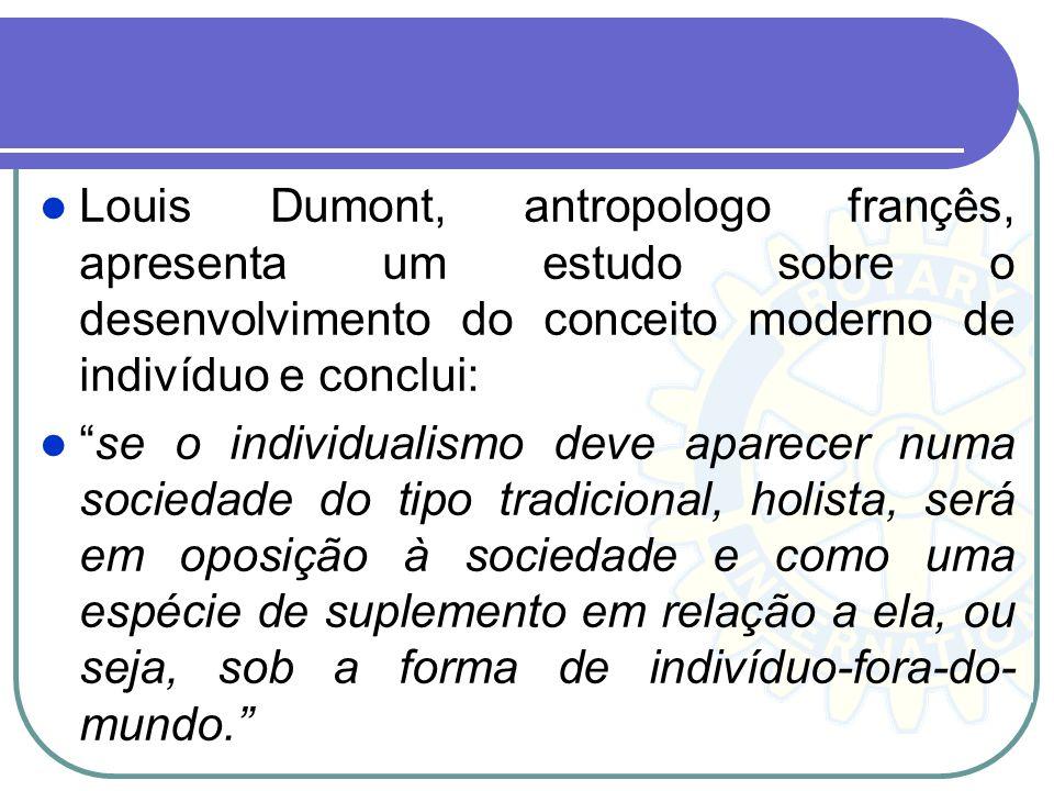 Louis Dumont, antropologo françês, apresenta um estudo sobre o desenvolvimento do conceito moderno de indivíduo e conclui: