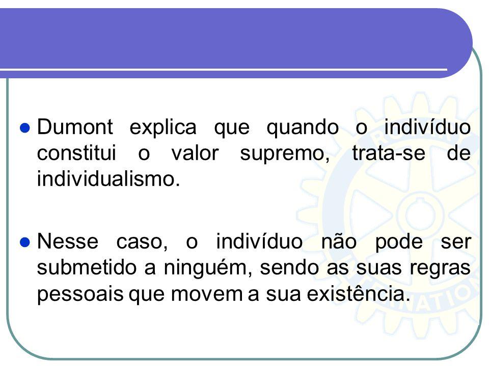 Dumont explica que quando o indivíduo constitui o valor supremo, trata-se de individualismo.