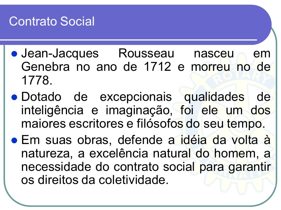 Contrato Social Jean-Jacques Rousseau nasceu em Genebra no ano de 1712 e morreu no de 1778.