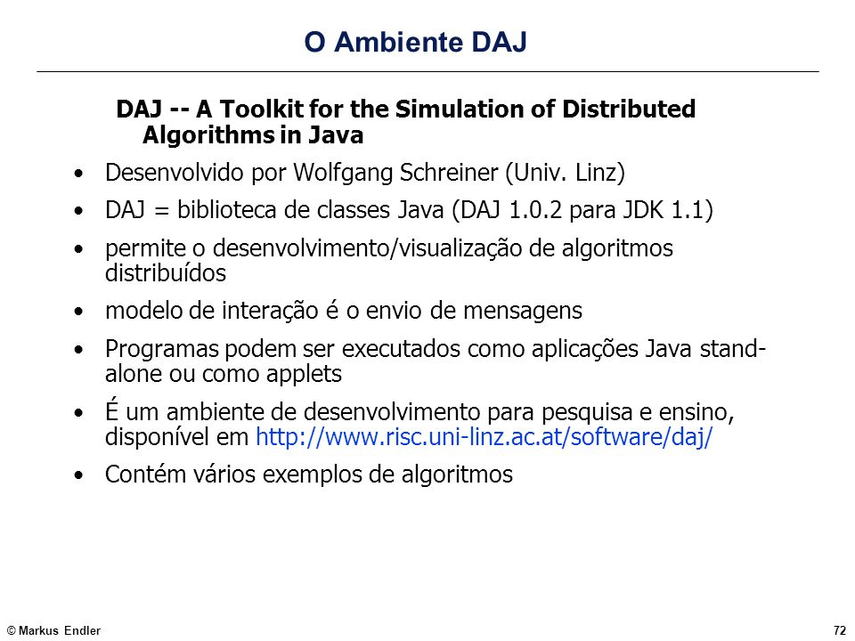 O Ambiente DAJDAJ -- A Toolkit for the Simulation of Distributed Algorithms in Java. Desenvolvido por Wolfgang Schreiner (Univ. Linz)