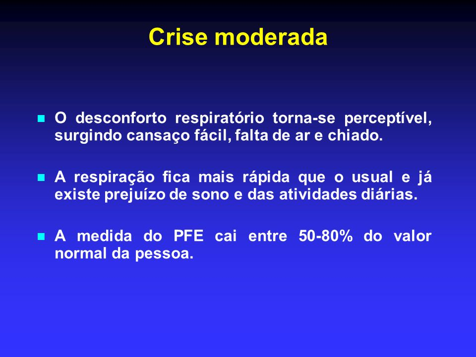 Crise moderada O desconforto respiratório torna-se perceptível, surgindo cansaço fácil, falta de ar e chiado.