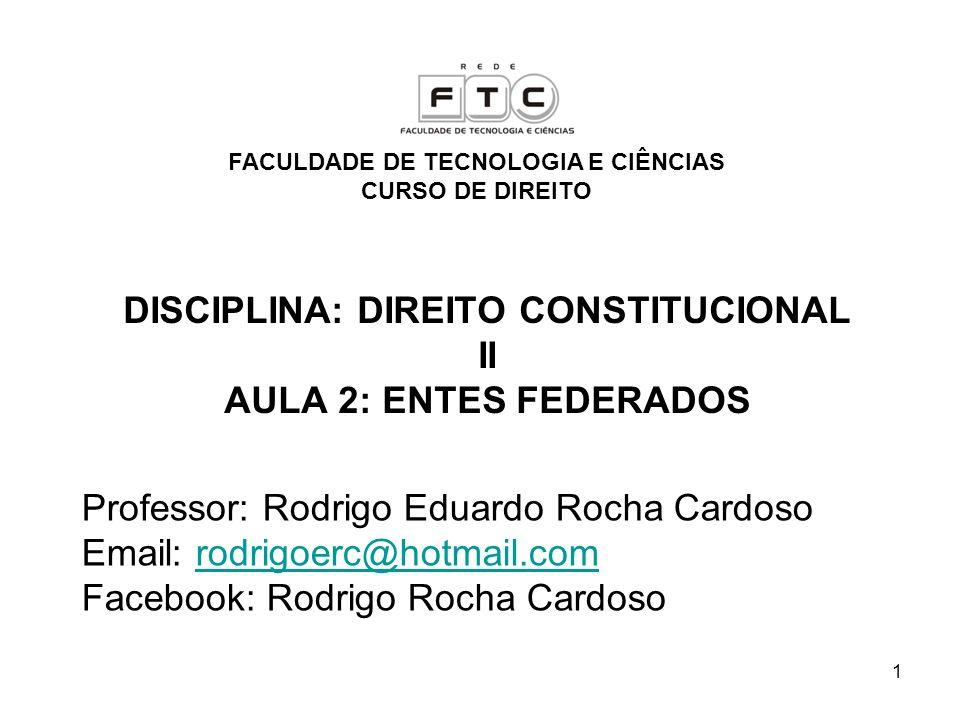DISCIPLINA: DIREITO CONSTITUCIONAL II AULA 2: ENTES FEDERADOS