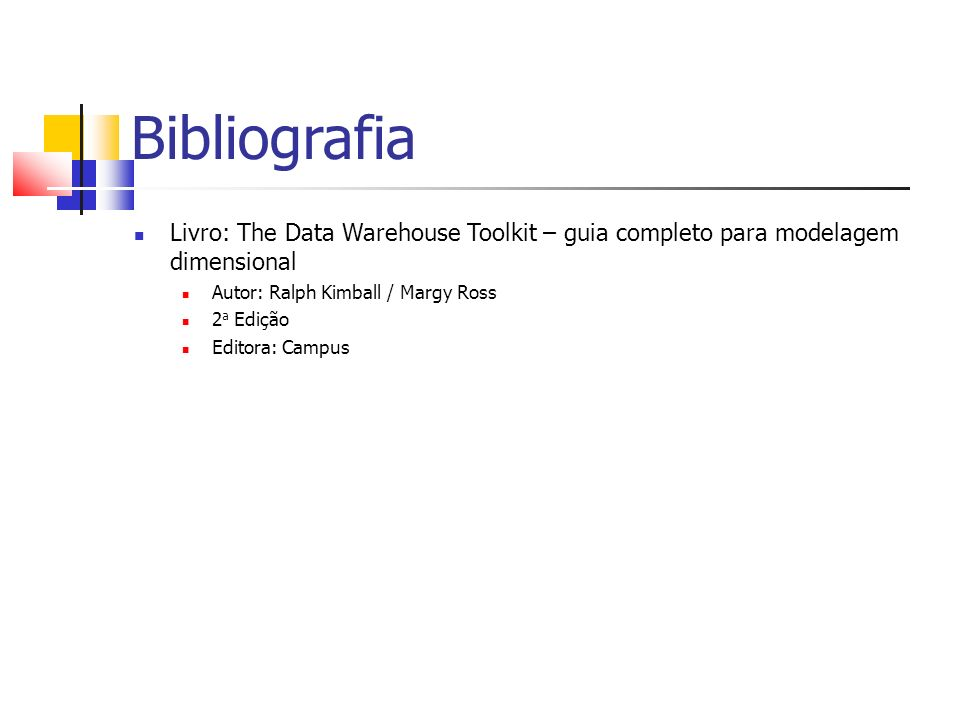 Bibliografia Livro: The Data Warehouse Toolkit – guia completo para modelagem dimensional. Autor: Ralph Kimball / Margy Ross.