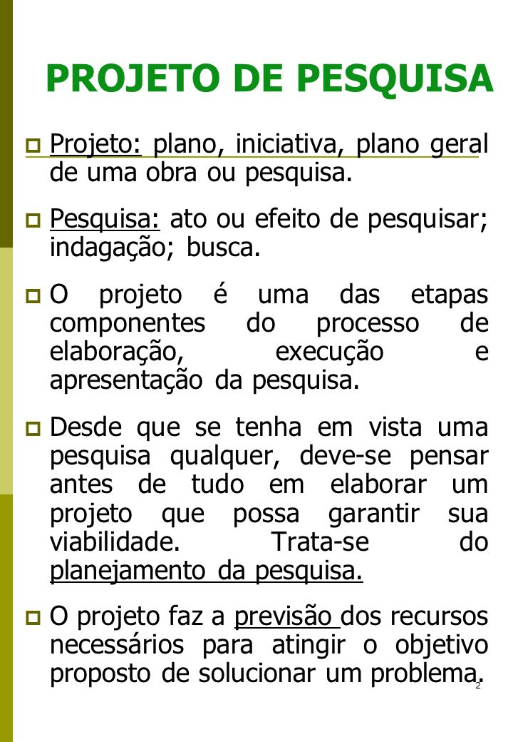 PROJETO DE PESQUISAProjeto: plano, iniciativa, plano geral de uma obra ou pesquisa. Pesquisa: ato ou efeito de pesquisar; indagação; busca.