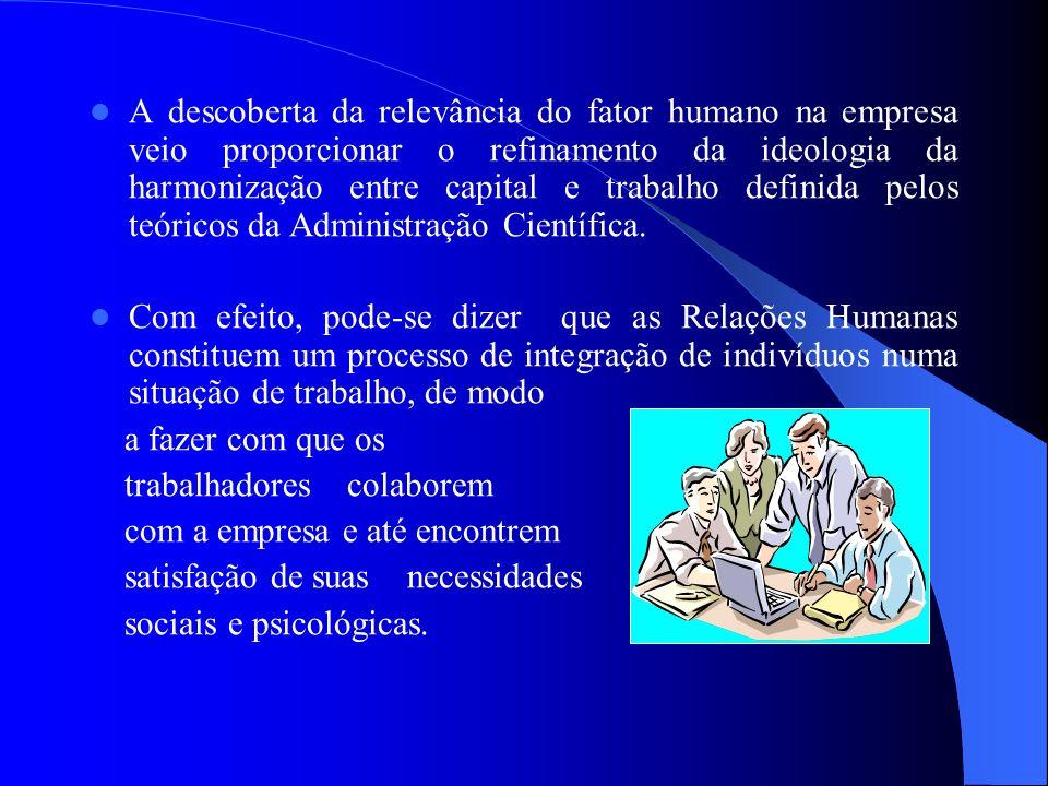 A descoberta da relevância do fator humano na empresa veio proporcionar o refinamento da ideologia da harmonização entre capital e trabalho definida pelos teóricos da Administração Científica.