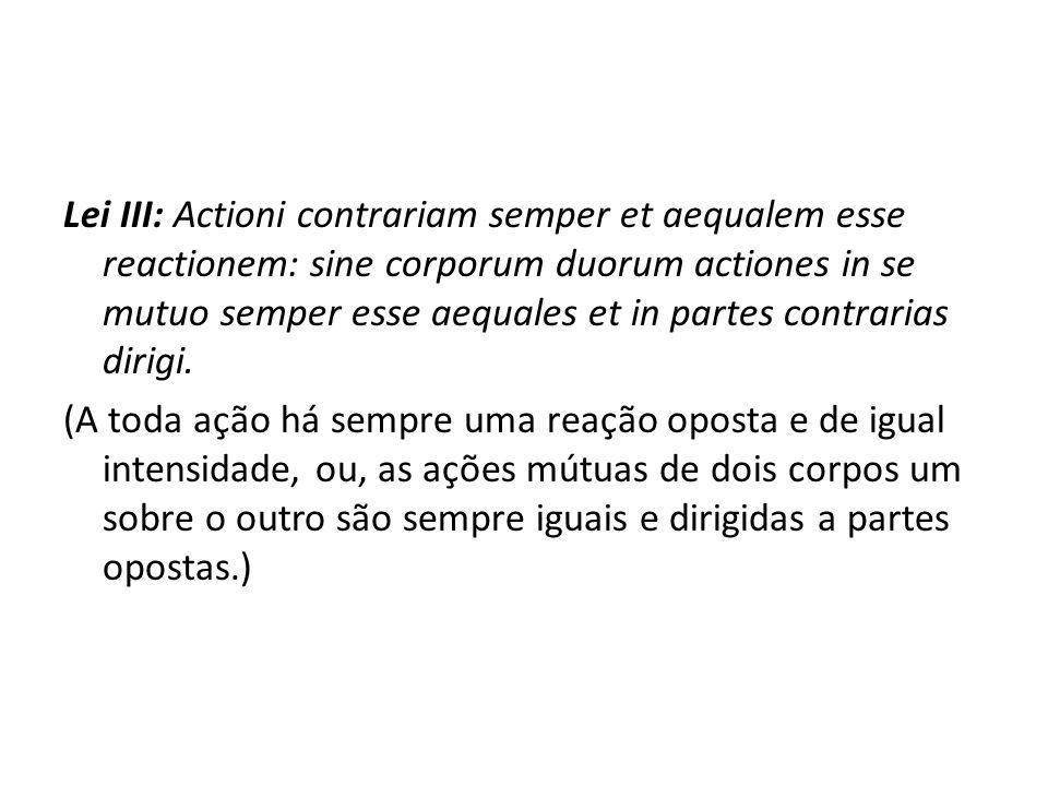 Lei III: Actioni contrariam semper et aequalem esse reactionem: sine corporum duorum actiones in se mutuo semper esse aequales et in partes contrarias dirigi.