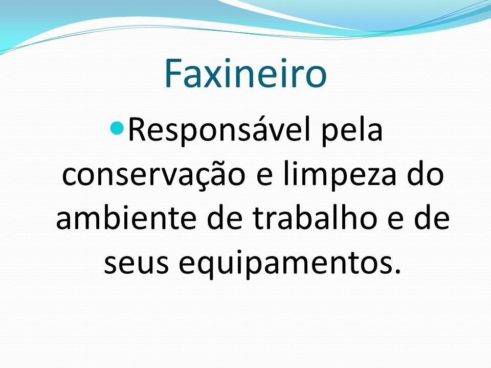 Faxineiro Responsável pela conservação e limpeza do ambiente de trabalho e de seus equipamentos.