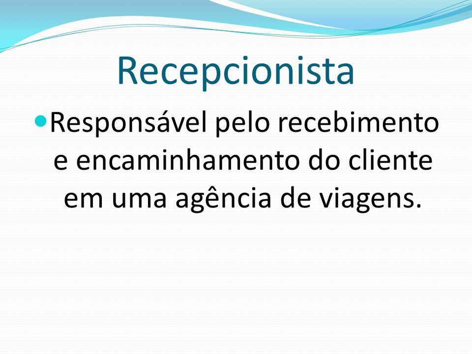 Recepcionista Responsável pelo recebimento e encaminhamento do cliente em uma agência de viagens.
