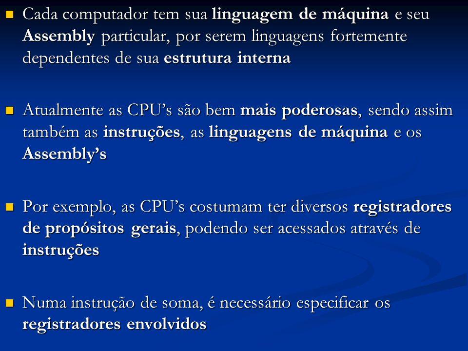 Cada computador tem sua linguagem de máquina e seu Assembly particular, por serem linguagens fortemente dependentes de sua estrutura interna