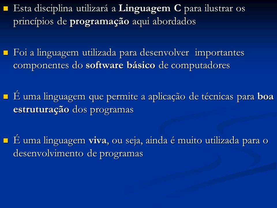 Esta disciplina utilizará a Linguagem C para ilustrar os princípios de programação aqui abordados