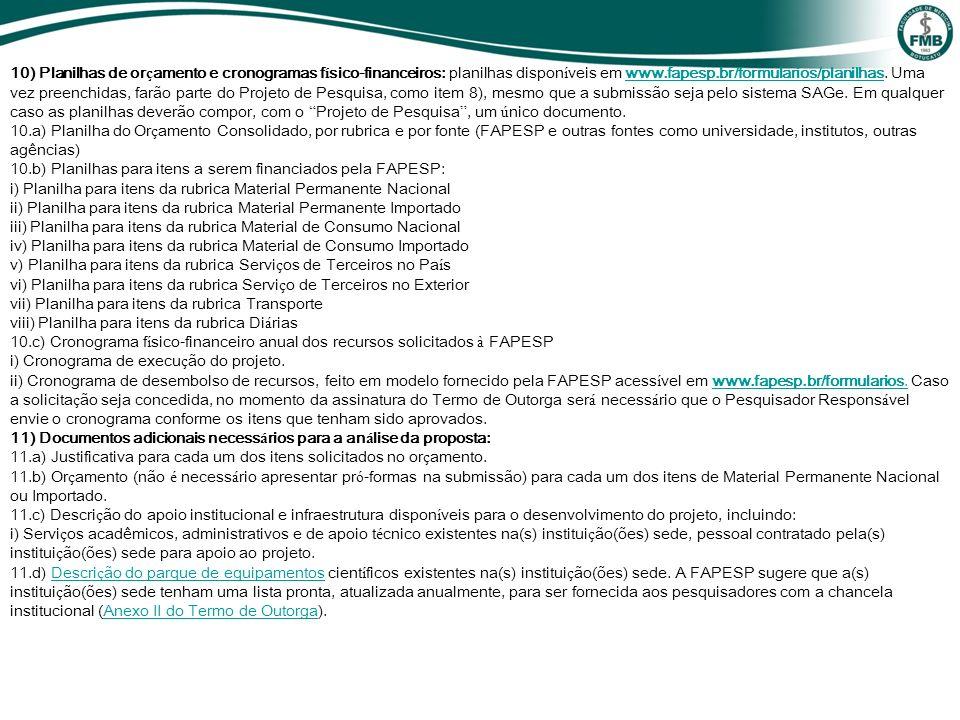 10) Planilhas de orçamento e cronogramas físico-financeiros: planilhas disponíveis em www.fapesp.br/formularios/planilhas. Uma vez preenchidas, farão parte do Projeto de Pesquisa, como item 8), mesmo que a submissão seja pelo sistema SAGe. Em qualquer caso as planilhas deverão compor, com o Projeto de Pesquisa , um único documento.