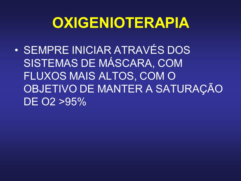 OXIGENIOTERAPIA SEMPRE INICIAR ATRAVÉS DOS SISTEMAS DE MÁSCARA, COM FLUXOS MAIS ALTOS, COM O OBJETIVO DE MANTER A SATURAÇÃO DE O2 >95%