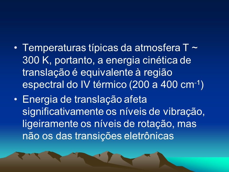 Temperaturas típicas da atmosfera T ~ 300 K, portanto, a energia cinética de translação é equivalente à região espectral do IV térmico (200 a 400 cm-1)