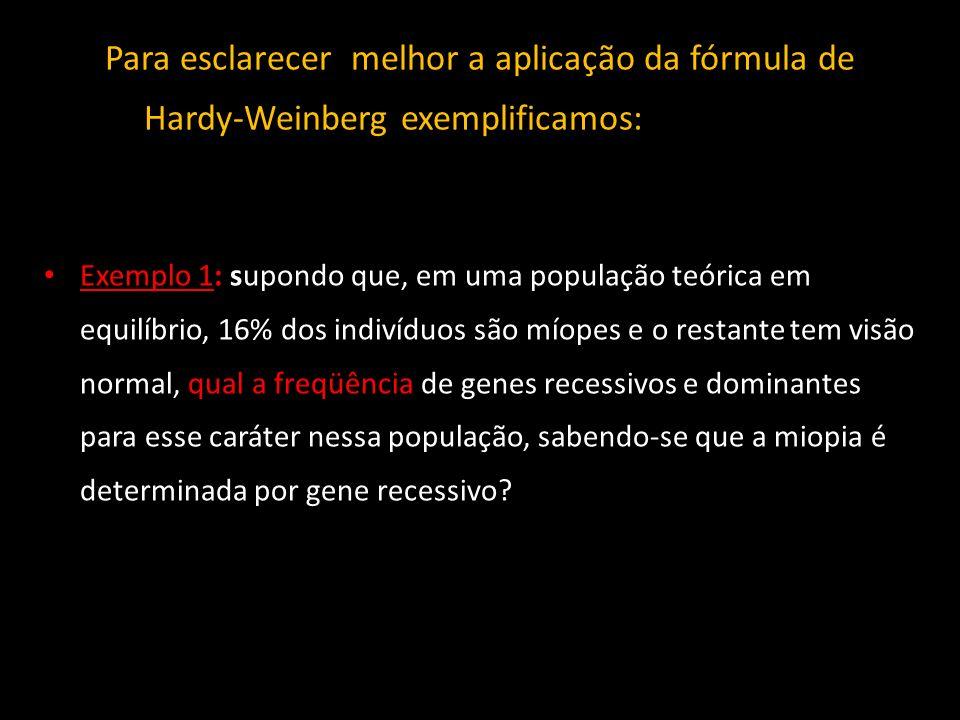 Para esclarecer melhor a aplicação da fórmula de Hardy-Weinberg exemplificamos: