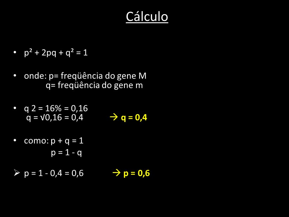 Cálculo p² + 2pq + q² = 1. onde: p= freqüência do gene M q= freqüência do gene m.
