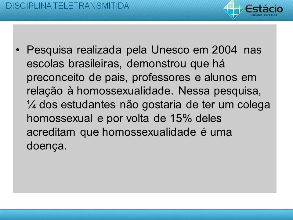 Pesquisa realizada pela Unesco em 2004 nas escolas brasileiras, demonstrou que há preconceito de pais, professores e alunos em relação à homossexualidade.