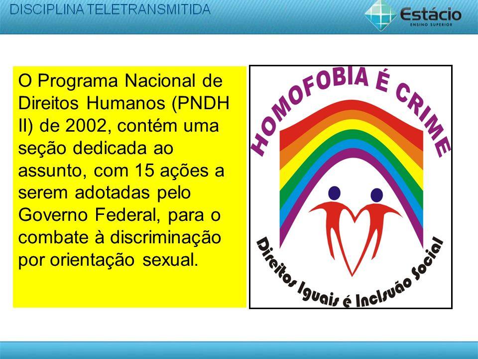O Programa Nacional de Direitos Humanos (PNDH II) de 2002, contém uma seção dedicada ao assunto, com 15 ações a serem adotadas pelo Governo Federal, para o combate à discriminação por orientação sexual.