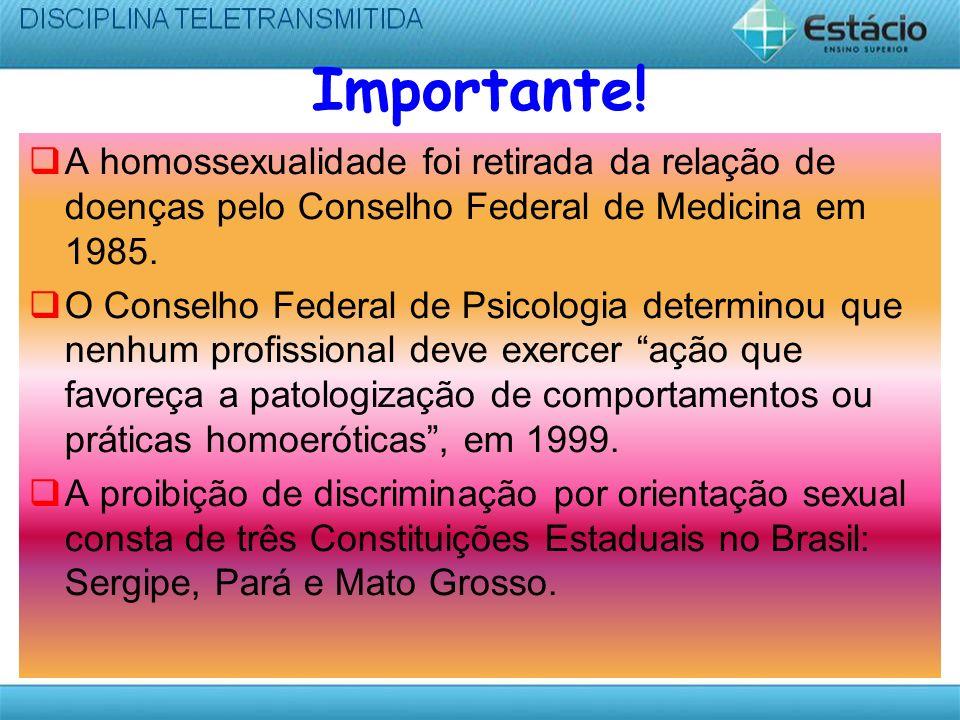 Importante!A homossexualidade foi retirada da relação de doenças pelo Conselho Federal de Medicina em 1985.