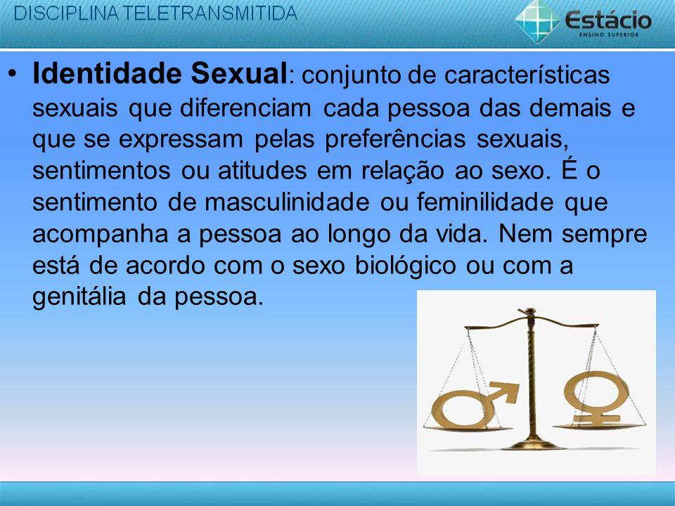 Identidade Sexual: conjunto de características sexuais que diferenciam cada pessoa das demais e que se expressam pelas preferências sexuais, sentimentos ou atitudes em relação ao sexo.