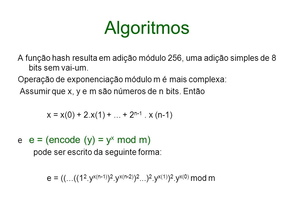 Algoritmos A função hash resulta em adição módulo 256, uma adição simples de 8 bits sem vai-um. Operação de exponenciação módulo m é mais complexa: