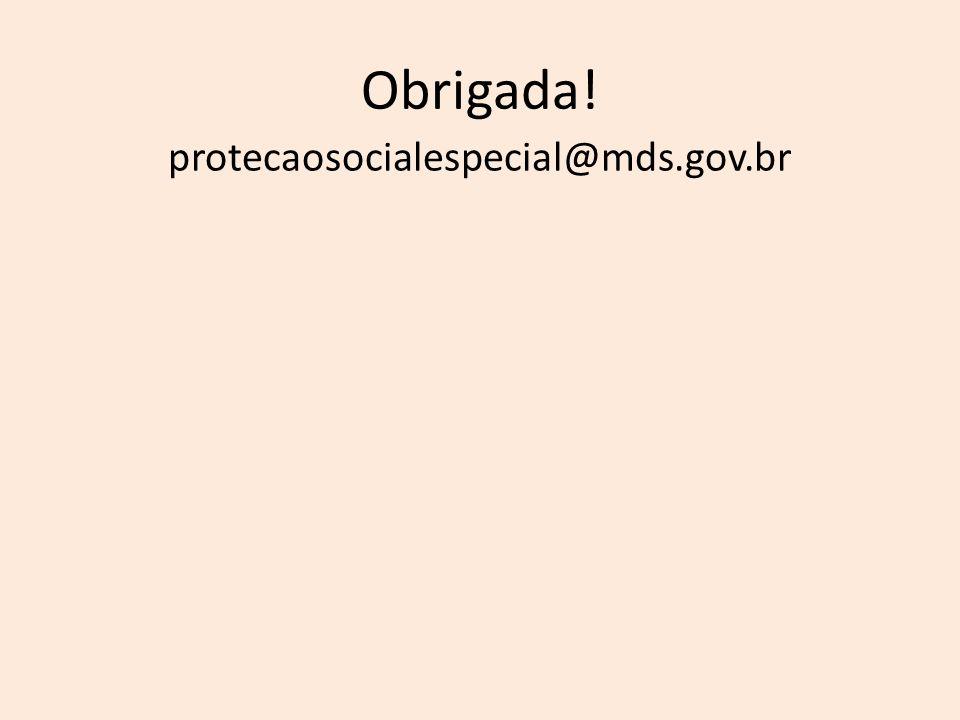 Obrigada! protecaosocialespecial@mds.gov.br