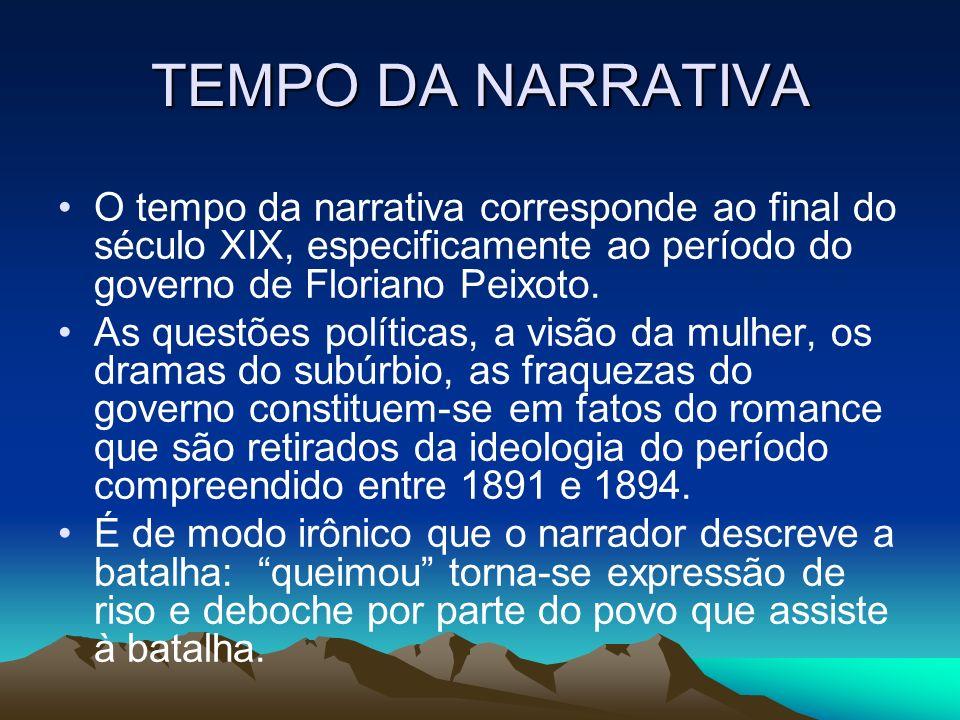 TEMPO DA NARRATIVA O tempo da narrativa corresponde ao final do século XIX, especificamente ao período do governo de Floriano Peixoto.
