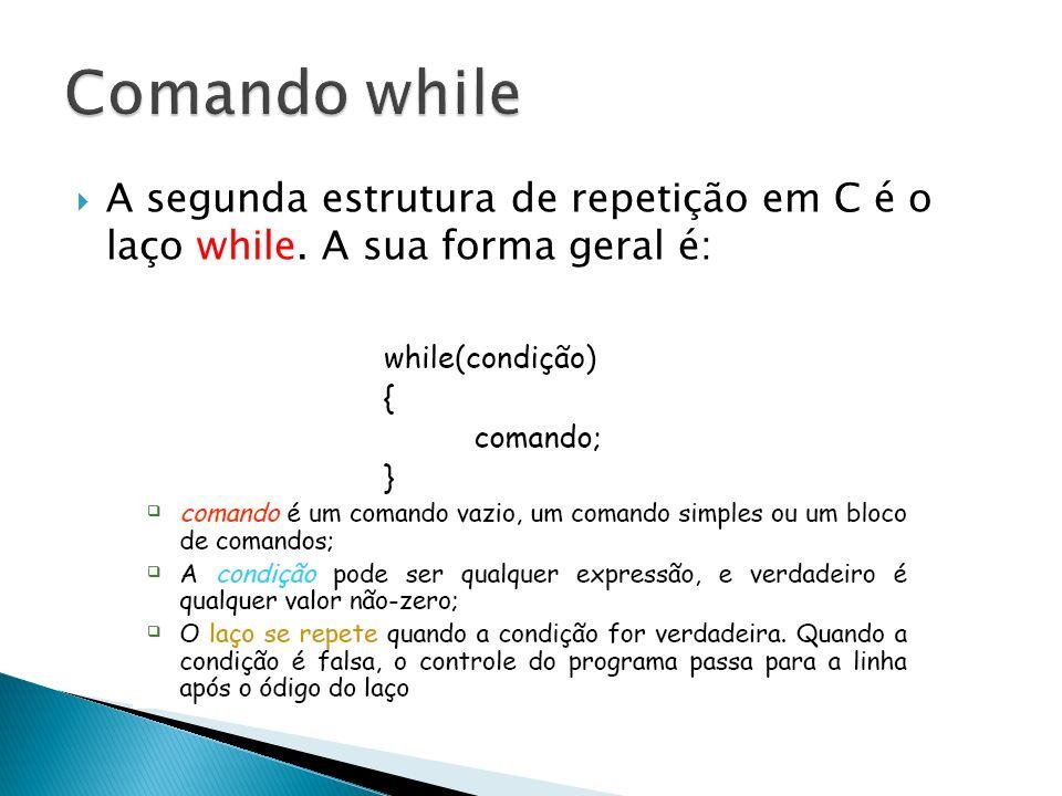 Comando while A segunda estrutura de repetição em C é o laço while. A sua forma geral é: