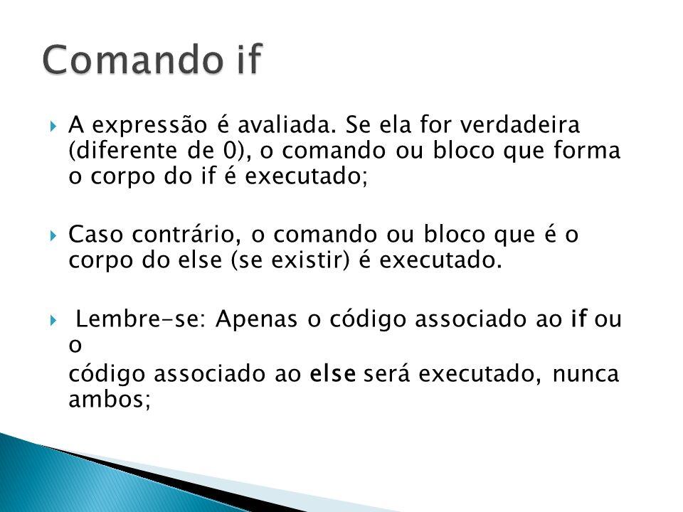 Comando if A expressão é avaliada. Se ela for verdadeira (diferente de 0), o comando ou bloco que forma o corpo do if é executado;