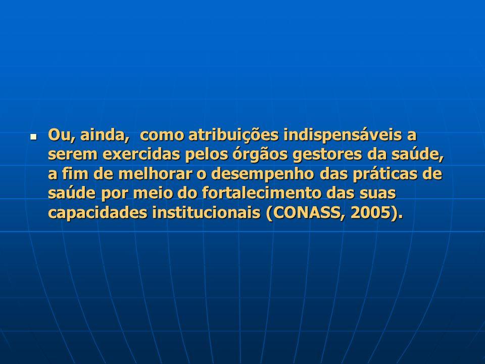 Ou, ainda, como atribuições indispensáveis a serem exercidas pelos órgãos gestores da saúde, a fim de melhorar o desempenho das práticas de saúde por meio do fortalecimento das suas capacidades institucionais (CONASS, 2005).
