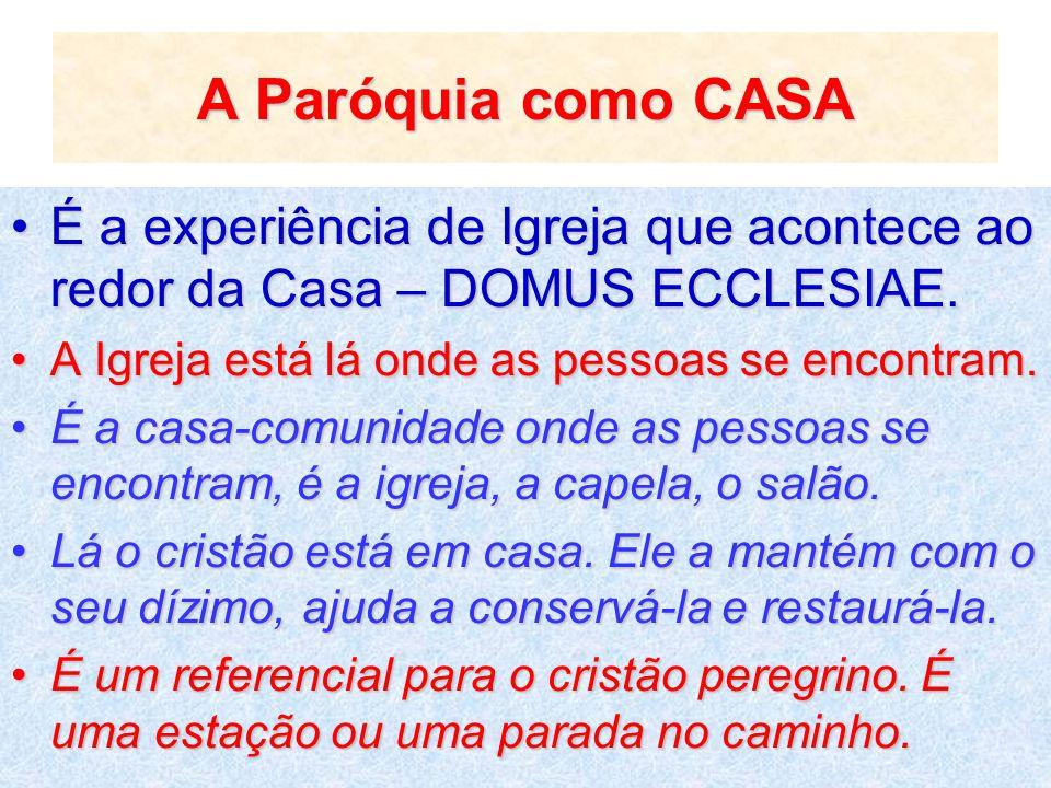 A Paróquia como CASA É a experiência de Igreja que acontece ao redor da Casa – DOMUS ECCLESIAE. A Igreja está lá onde as pessoas se encontram.