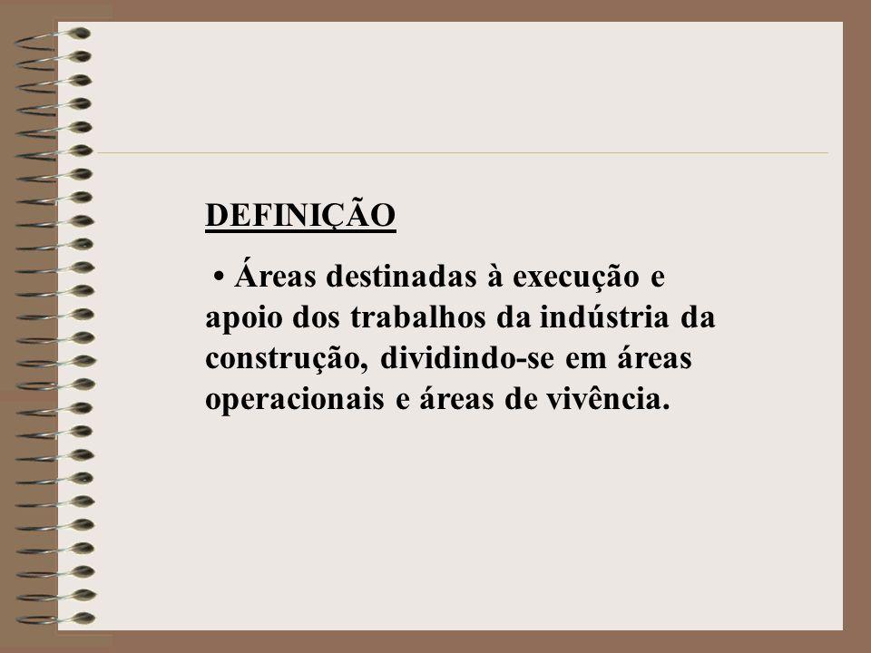 DEFINIÇÃO • Áreas destinadas à execução e apoio dos trabalhos da indústria da construção, dividindo-se em áreas operacionais e áreas de vivência.