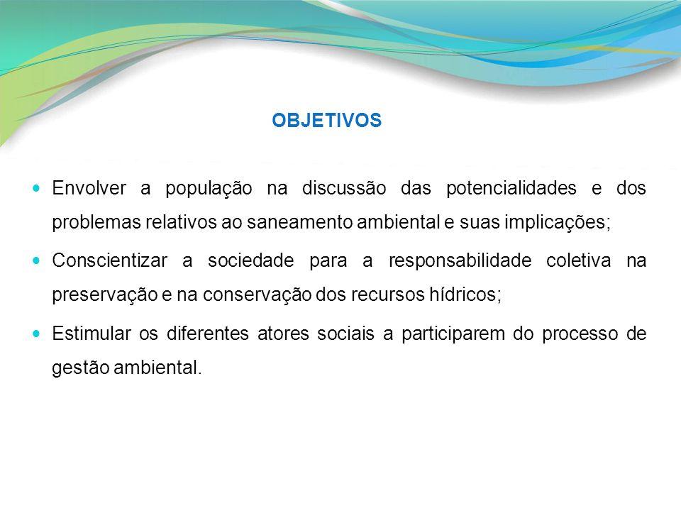 OBJETIVOS Envolver a população na discussão das potencialidades e dos problemas relativos ao saneamento ambiental e suas implicações;