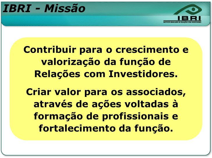 IBRI - Missão Contribuir para o crescimento e valorização da função de Relações com Investidores.