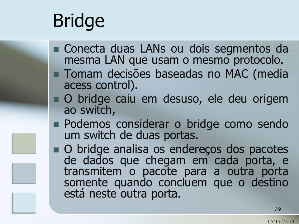Bridge Conecta duas LANs ou dois segmentos da mesma LAN que usam o mesmo protocolo. Tomam decisões baseadas no MAC (media acess control).