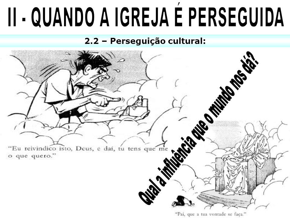 II - QUANDO A IGREJA É PERSEGUIDA 2.2 – Perseguição cultural: