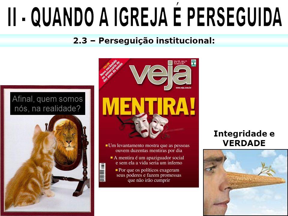 II - QUANDO A IGREJA É PERSEGUIDA 2.3 – Perseguição institucional: