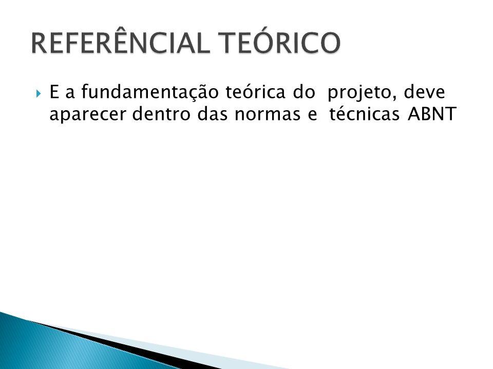 REFERÊNCIAL TEÓRICO E a fundamentação teórica do projeto, deve aparecer dentro das normas e técnicas ABNT.