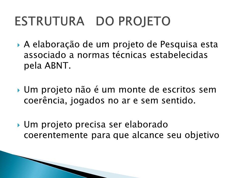ESTRUTURA DO PROJETO A elaboração de um projeto de Pesquisa esta associado a normas técnicas estabelecidas pela ABNT.