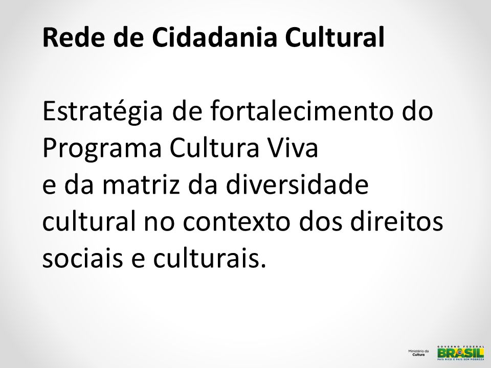 Rede de Cidadania Cultural Estratégia de fortalecimento do Programa Cultura Viva e da matriz da diversidade cultural no contexto dos direitos sociais e culturais.