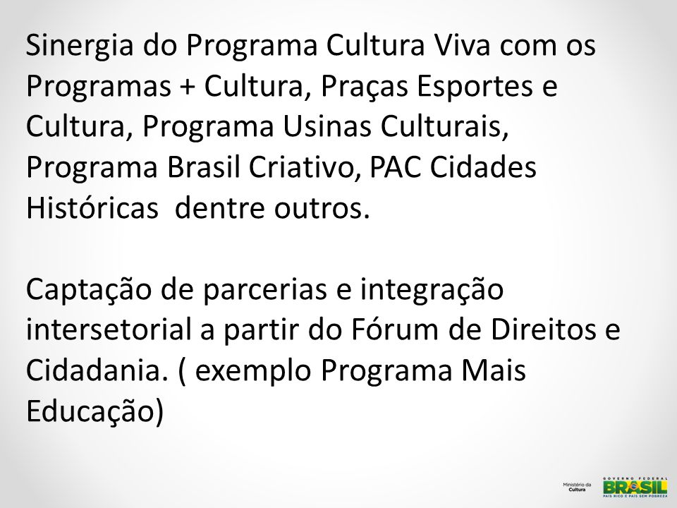 Rede de Cidadania Cultural Sinergia do Programa Cultura Viva com os Programas + Cultura, Praças Esportes e Cultura, Programa Usinas Culturais, Programa Brasil Criativo, PAC Cidades Históricas dentre outros.