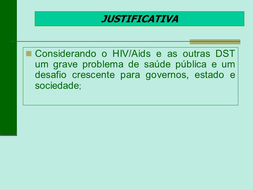 JUSTIFICATIVA Considerando o HIV/Aids e as outras DST um grave problema de saúde pública e um desafio crescente para governos, estado e sociedade;