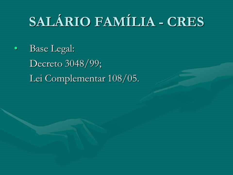 SALÁRIO FAMÍLIA - CRES Base Legal: Decreto 3048/99;